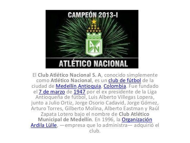 El Club Atlético Nacional S. A, conocido simplemente como Atlético Nacional, es un club de fútbol de la ciudad de Medellín...
