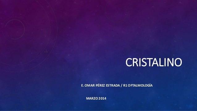 CRISTALINO E. OMAR PÉREZ ESTRADA / R1 OFTALMOLOGÍA MARZO 2014