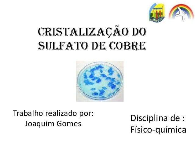 CRISTALIZAÇÃO DO SULFATO DE COBRE Trabalho realizado por: Joaquim Gomes Disciplina de : Físico-química