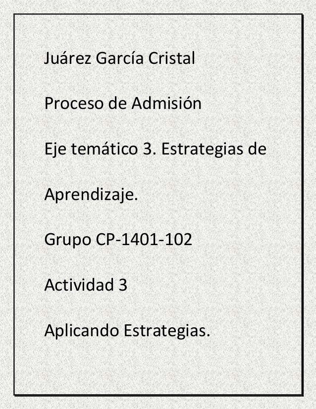 Juárez García Cristal Proceso de Admisión Eje temático 3. Estrategias de Aprendizaje. Grupo CP-1401-102 Actividad 3 Aplica...