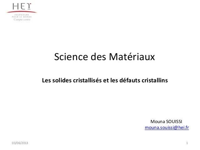 Science des Matériaux1Campus centreLes solides cristallisés et les défauts cristallinsMouna SOUISSImouna.souissi@hei.fr03/...