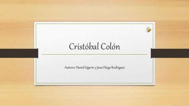 Cristóbal Colón  Autores: Daniel Ugarte y Juan Diego Rodriguez