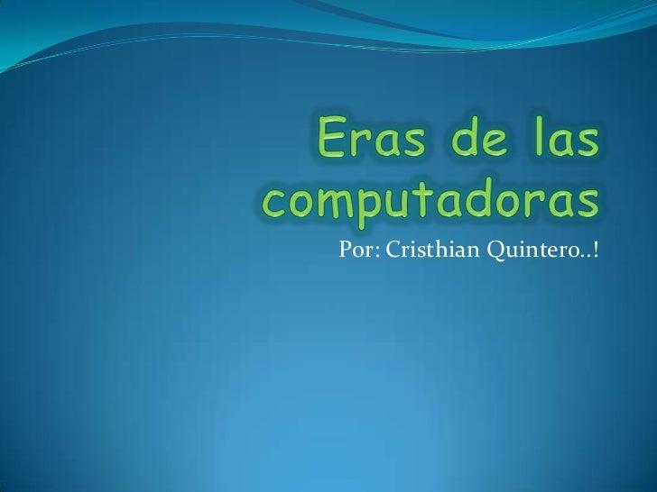 Eras de las computadoras<br />Por: Cristhian Quintero..!<br />