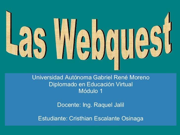 Las Webquest Universidad Autónoma Gabriel René Moreno Diplomado en Educación Virtual Módulo 1 Docente: Ing. Raquel Jalil E...