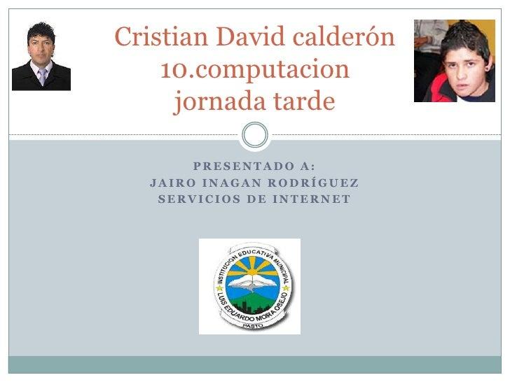 Presentado a:<br />Jairo inagan rodríguez<br />Servicios de internet<br />Cristian David calderón10.computacionjornada tar...
