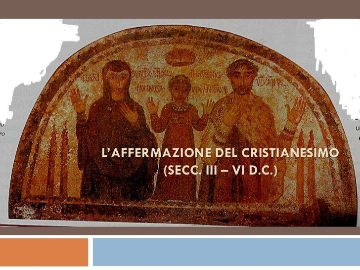 L'AFFERMAZIONE DEL CRISTIANESIMO        (SECC. III – VI D.C.)