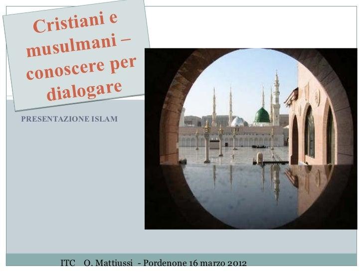 Cri stiani emusu  lmani –conos  cere per  dia  logarePRESENTAZIONE ISLAM       ITC O. Mattiussi - Pordenone 16 marzo 2012