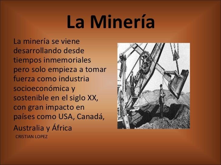 La Minería <ul><li>La minería se viene desarrollando desde tiempos inmemoriales pero solo empieza a tomar fuerza como indu...