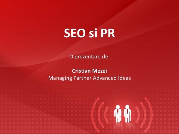 SEO si PR       O prezentare de:        Cristian MezeiManaging Partner Advanced Ideas