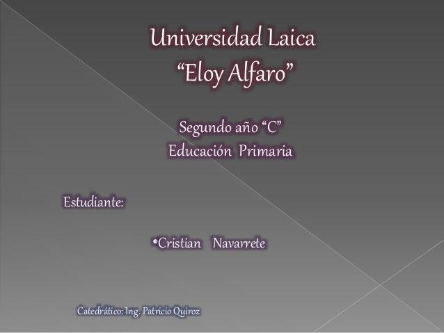 """Estudiante: •Cristian Navarrete Segundo año """"C"""" Educación Primaria Catedrático: Ing. Patricio Quiroz Universidad Laica """"El..."""