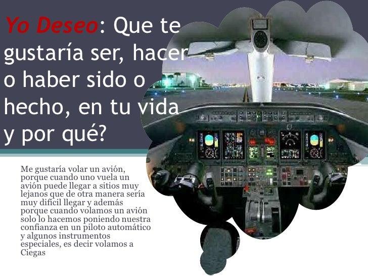 Yo Deseo: Que te gustaría ser, hacer o haber sido o hecho, en tu vida y por qué?  Me gustaría volar un avión,         Como...