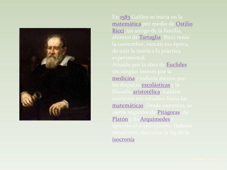 En 1583 Galileo se inicia en lamatemática por medio de OstilioRicci, un amigo de la familia,alumno de Tartaglia. Ricci ten...