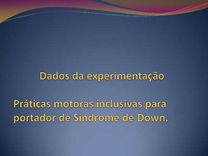 Dados da experimentaçãoPráticas motoras inclusivas para portador de Síndrome de Down.<br />