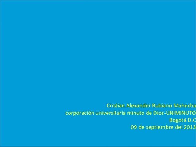Cristian Alexander Rubiano Mahecha corporación universitaria minuto de Dios-UNIMINUTO Bogotá D.C 09 de septiembre del 2013
