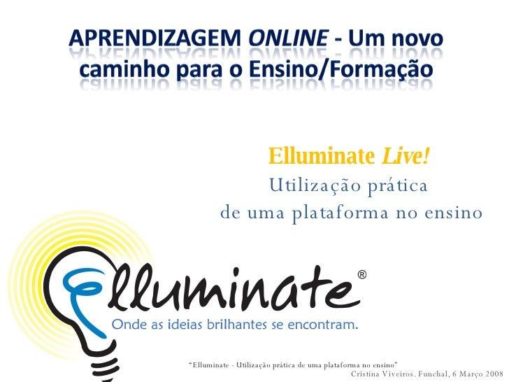 """Elluminate  Live!  Utilização prática  de uma plataforma no ensino Cristina Viveiros. Funchal, 6 Março 2008 """" Elluminate -..."""