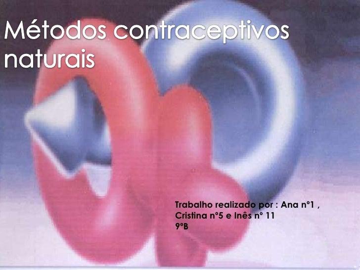 Métodos contraceptivos naturais <br />Trabalho realizado por : Ana nº1 , Cristina nº5 e Inês nº 11 9ºB<br />