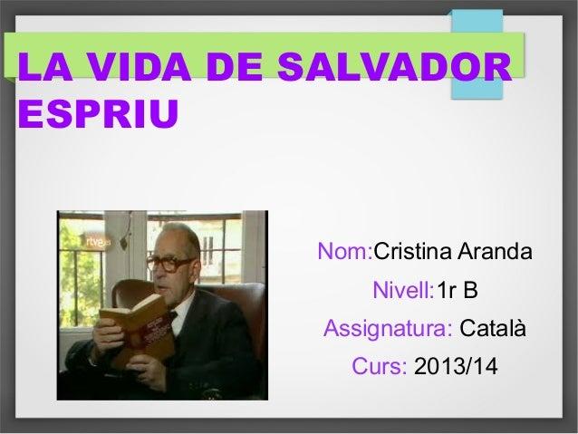 LA VIDA DE SALVADOR ESPRIU Nom:Cristina Aranda Nivell:1r B Assignatura: Català Curs: 2013/14
