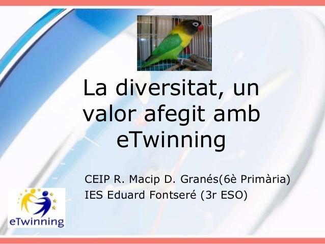 La diversitat, unvalor afegit amb   eTwinningCEIP R. Macip D. Granés(6è Primària)IES Eduard Fontseré (3r ESO)