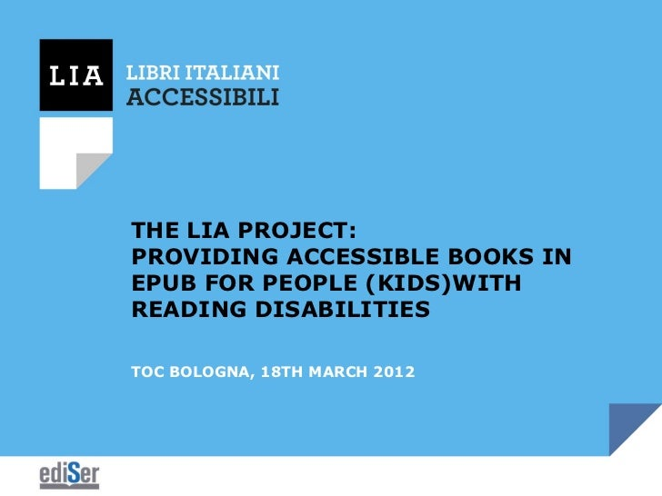 THE LIA PROJECT:PROVIDING ACCESSIBLE BOOKS INEPUB FOR PEOPLE (KIDS)WITHREADING DISABILITIESTOC BOLOGNA, 18TH MARCH 2012