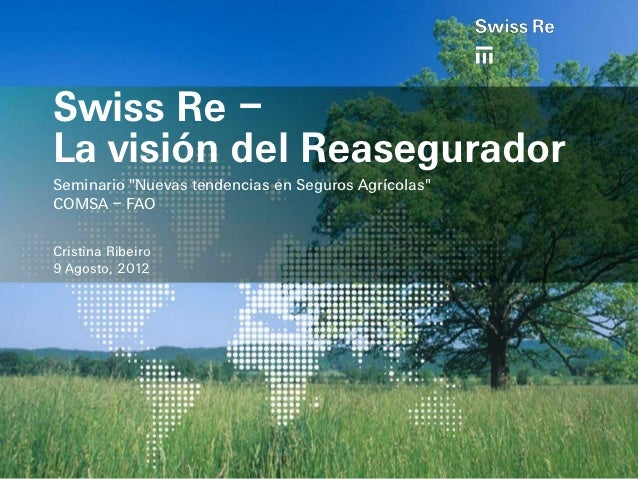 "Swiss Re –La visión del ReaseguradorSeminario ""Nuevas tendencias en Seguros Agrícolas""COMSA – FAOCristina Ribeiro9 Agosto,..."