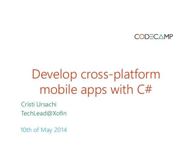 Develop cross-platform mobile apps with C# Cristi Ursachi TechLead@Xofin 10th of May 2014