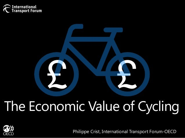 £  £  The Economic Value of Cycling Philippe Crist, International Transport Forum-OECD