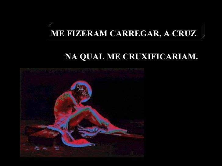 ME FIZERAM CARREGAR, A CRUZ  NA QUAL ME CRUXIFICARIAM.