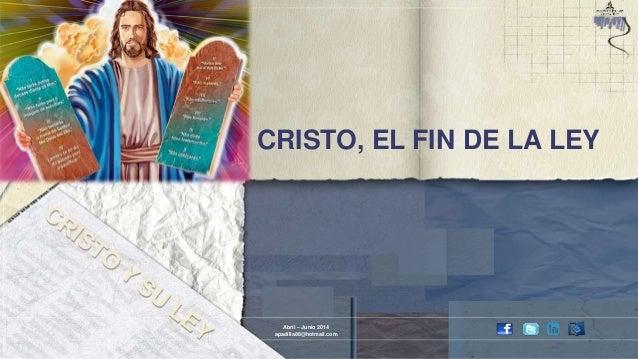 CRISTO, EL FIN DE LA LEY Abril – Junio 2014 apadilla88@hotmail.com