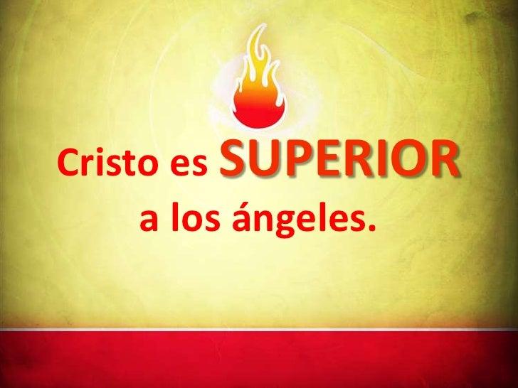 Cristo es SUPERIOR     a los ángeles.