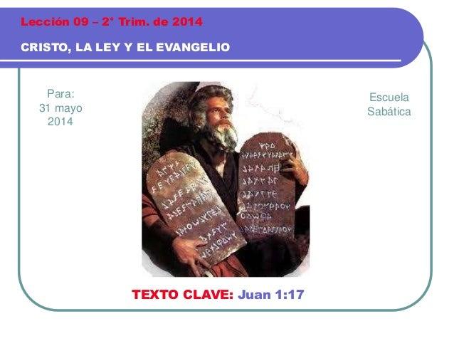 Para: 31 mayo 2014 CRISTO, LA LEY Y EL EVANGELIO Lección 09 – 2° Trim. de 2014 TEXTO CLAVE: Juan 1:17 Escuela Sabática