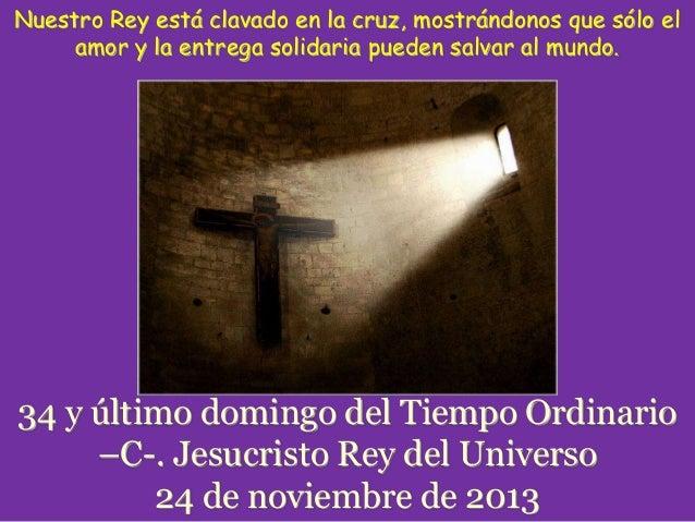 Nuestro Rey está clavado en la cruz, mostrándonos que sólo el amor y la entrega solidaria pueden salvar al mundo.  34 y úl...