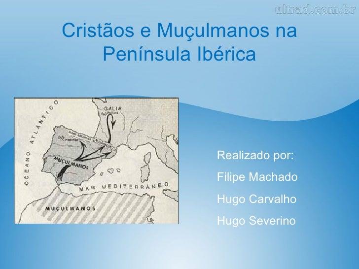 Cristãos e Muçulmanos na     Península Ibérica               Realizado por:               Filipe Machado               Hug...