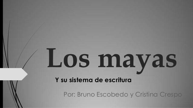 Los mayas Y su sistema de escritura Por: Bruno Escobedo y Cristina Crespo
