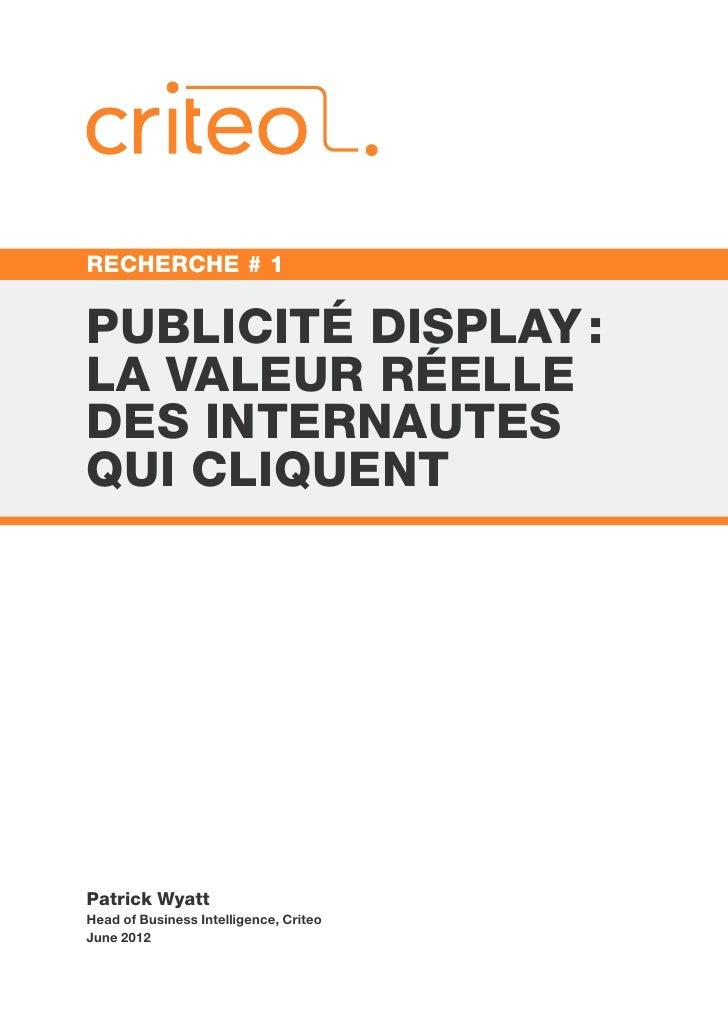 RECHERCHE # 1PUBLICITÉ DISPLAY:LA VALEUR RÉELLEDES INTERNAUTESQUI CLIQUENTPatrick WyattHead of Business Intelligence, Cri...