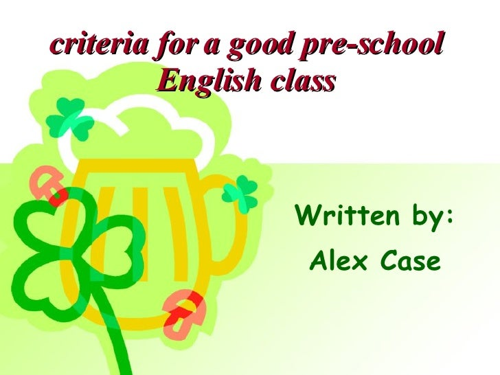 criteria for a good pre-school English class Written by: Alex Case