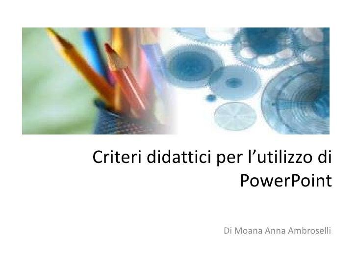 Criteri didattici per l'utilizzo di PowerPoint<br />Di Moana Anna Ambroselli<br />