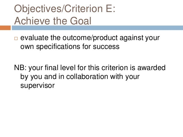 Objectives/Criterion E: Achieve the Goal   evaluate the outcome/product against your own specifications for success  NB: ...