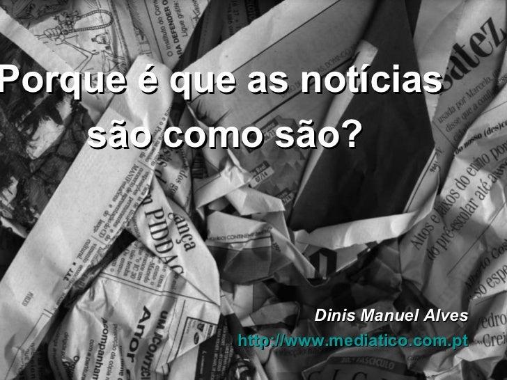 Dinis Manuel Alves http://www.mediatico.com.pt Porque é que as notícias  são como são?