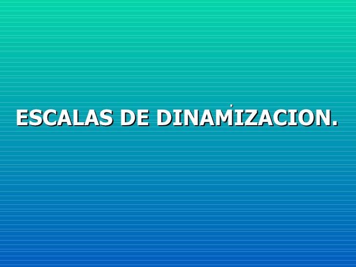 ESCALAS DE DINAMIZACION. .