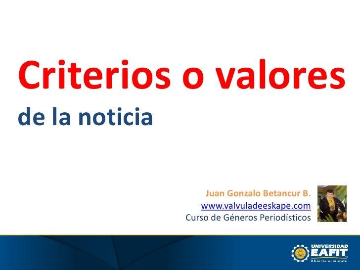 Criterios o valores<br />de la noticia<br />Juan Gonzalo Betancur B.<br />www.valvuladeeskape.com<br />Curso de Géneros Pe...