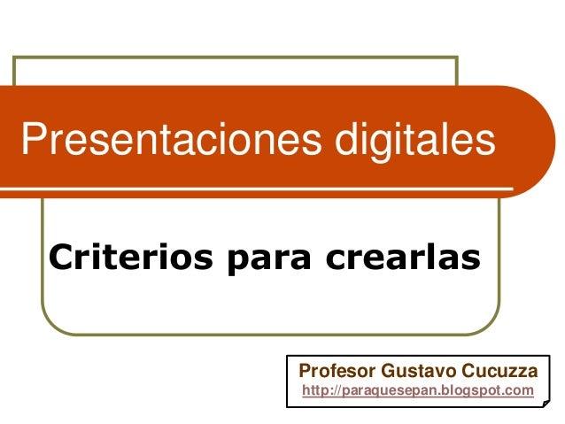 Presentaciones digitales Criterios para crearlas Profesor Gustavo Cucuzza http://paraquesepan.blogspot.com