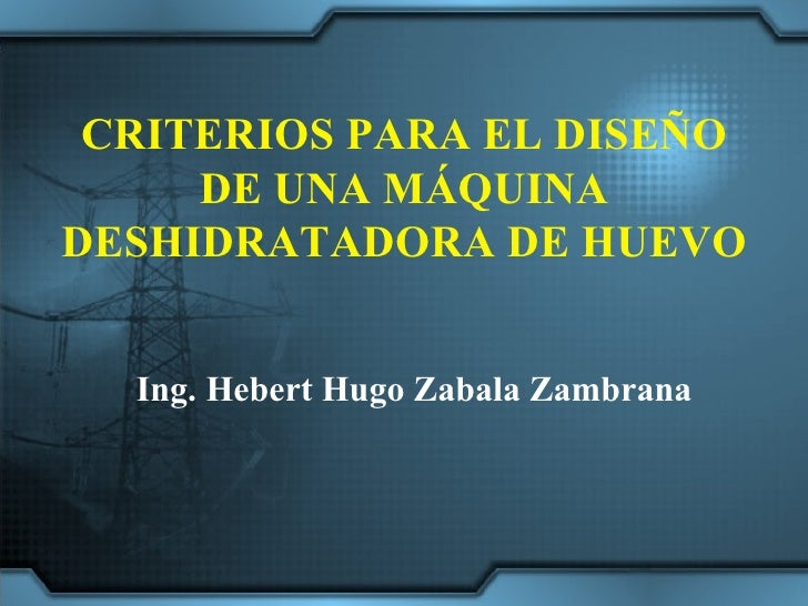 CRITERIOS PARA EL DISEÑO DE UNA MÁQUINA DESHIDRATADORA DE HUEVO Ing. Hebert Hugo Zabala Zambrana