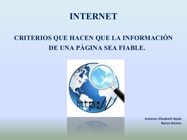 INTERNET CRITERIOS QUE HACEN QUE LA INFORMACIÓN DE UNA PÁGINA SEA FIABLE. Autores: Elizabeth Ayala Byron Gómez