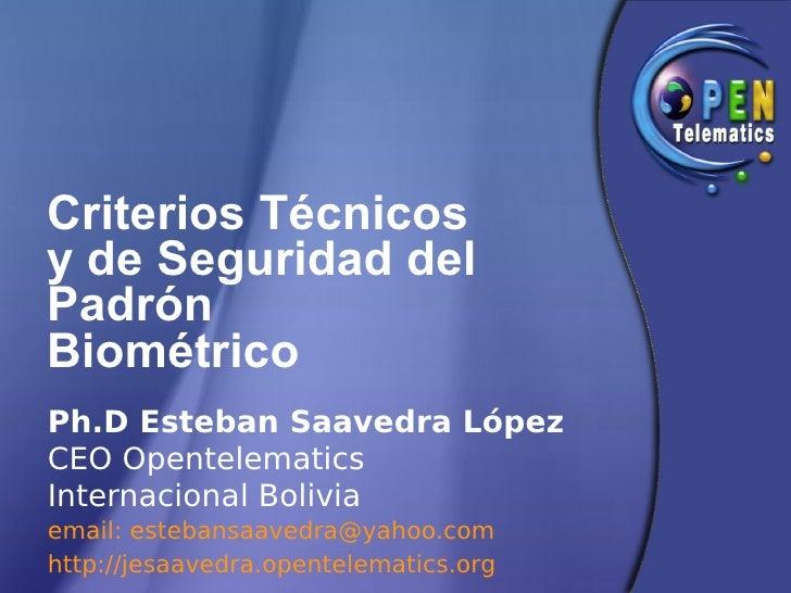 Criterios Técnicos y de Seguridad del Padrón Biométrico Ph.D Esteban Saavedra López CEO Opentelematics Internacional Boliv...