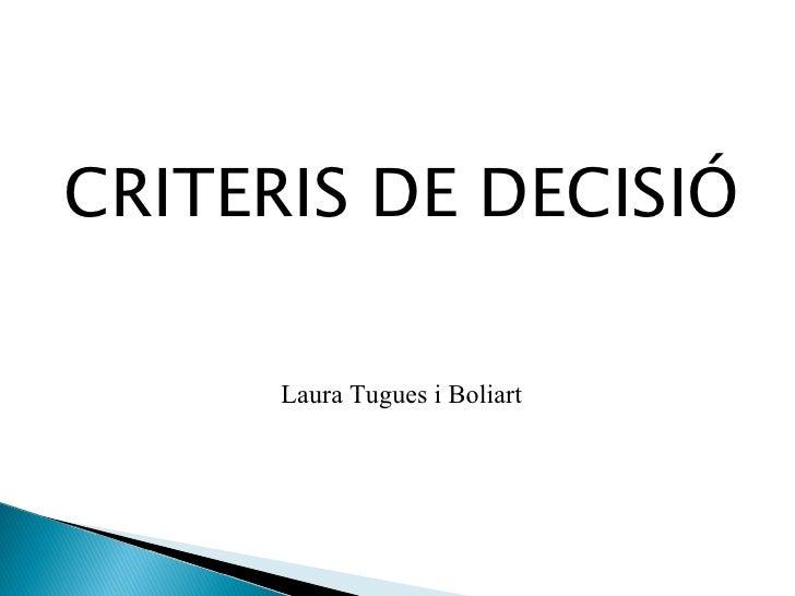 <ul><li>CRITERIS DE DECISIÓ </li></ul>Laura Tugues i Boliart