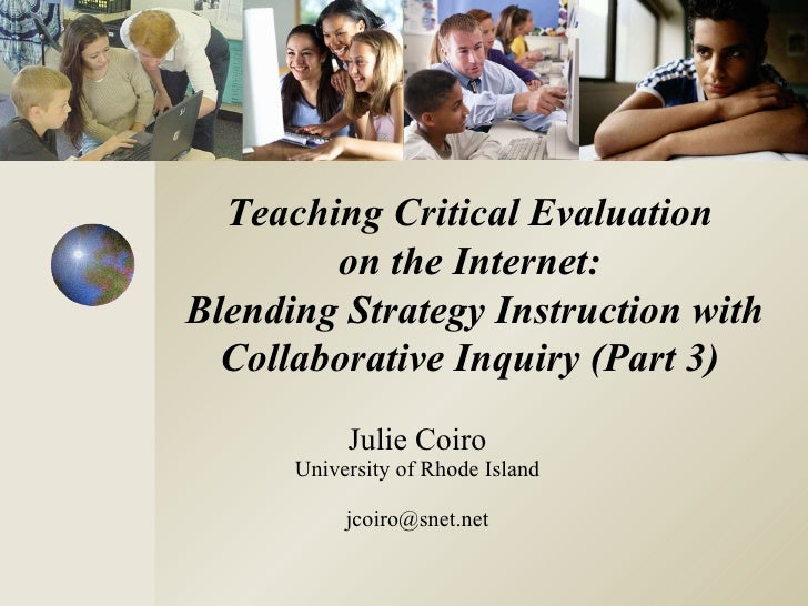 Julie Coiro University of Rhode Island [email_address] Teaching Critical Evaluation  on the Internet:  Blending Strategy I...