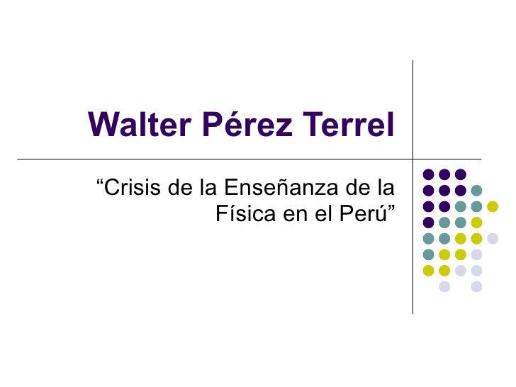 """Walter Pérez Terrel """" Crisis de la Enseñanza de la Física en el Perú"""""""