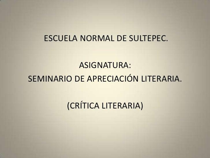 ESCUELA NORMAL DE SULTEPEC.           ASIGNATURA:SEMINARIO DE APRECIACIÓN LITERARIA.        (CRÍTICA LITERARIA)
