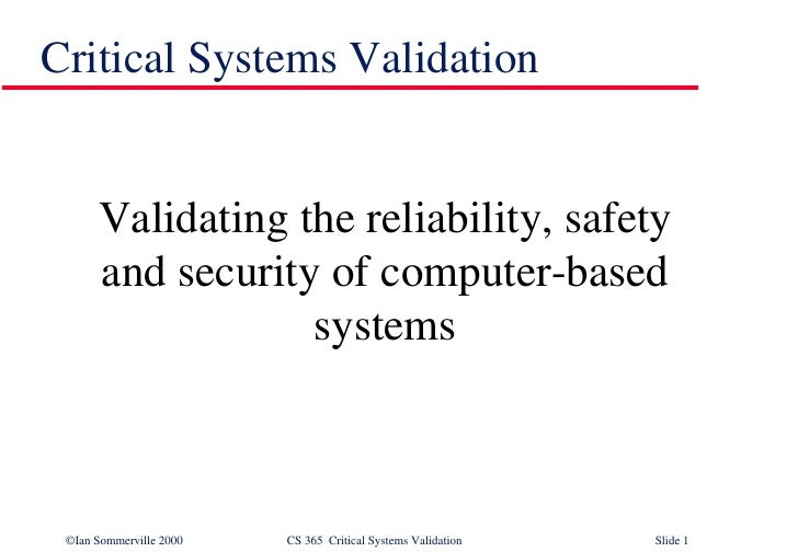 Critical Systems Validation <ul><li>Validating the reliability, safety and security of computer-based systems </li></ul>