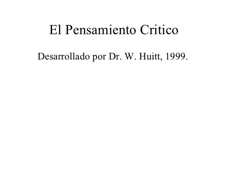 El Pensamiento Critico <ul><li>Desarrollado por Dr. W. Huitt, 1999.  </li></ul>